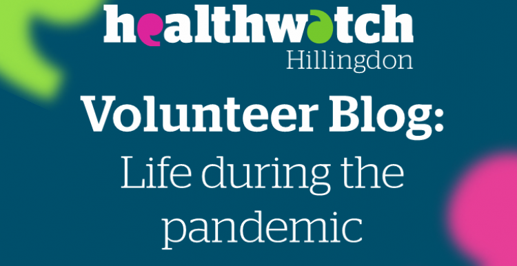 Healthwatch Hillingdon Volunteer Blog - Life during the Pandemic